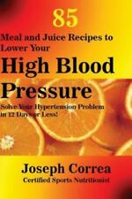 85 Meal and Juice Recipes to Lower Your High Blood Pressure: Solve Your Hyperten