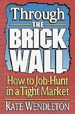 Through the Brick Wall : How to Job-Hunt in a Tight Market by Kate Wendleton...