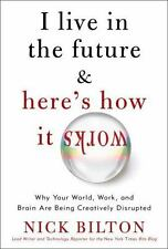 I Live in the Future & Here's How It Works: Why Your World, Work, and Brain Are
