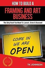 How to Build a Framing and Art Business : The Only Book You Need to Launch,...