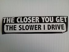 Sticker  closer u get the slower drive  VINYL BUMPER STICKER / DECAL Many colors