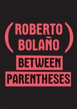 Between Parentheses: Essays, Articles, & Speeches, 1998-2003 by Roberto Bolano