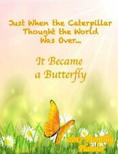 Just When the Caterpillar Thought the World Was over... It Became a Butterfly...