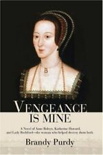 Vengeance Is Mine: A Novel of Anne Boleyn, Katherine Howard, and Lady Rochford,