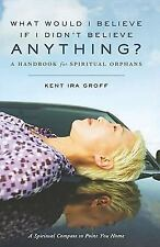 What Would I Believe if I Didn't Believe Anything: A Handbook for Spir-ExLibrary
