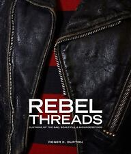 Rebel Threads: Clothing of the Bad, Beautiful & Misunderstood by Roger K. Burton
