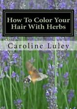 How to Color Your Hair with Herbs : The Ultimate Resource Guide by Caroline...