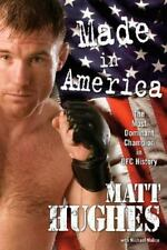 Made in America : The Most Dominant Champion in UFC History by Matt Hughes (200…