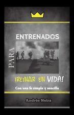 Entrenados para Reinar en Vida : Con una Fe Simple y Sencilla by Andrés Neira...