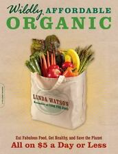 Wildly Affordable Organic : Eat Fabulous Food, Get Healthy, and Save the Planet