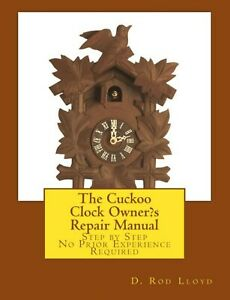 The Cuckoo Clock Owner?s Repair Manual-Step by Step No Prior Experience Required