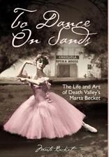 To Dance on Sands : The Life and Art of Death Valley's Marta Becket by Marta...