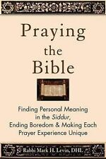 Praying the Bible : Finding Personal Meaning in the Siddur, Ending Boredom...