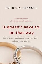 It Doesn't Have to Be That Way: How to Divorce Without Destroying Your Family or