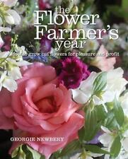 The Flower Farmer's Year : How to Grow Cut Flowers for Pleasure and Profit by...
