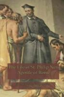 The Life of St. Philip Neri: Apostle of Rome and Founder of the Congregation of