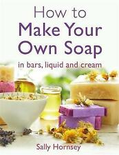 How To Make Your Own Soap: ... In Traditional Bars, Liquid or Cream by Sally Hor