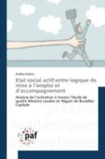 Etat Social Actif : Entre Logique de Mise a l'Emploi et D'Accompagnement by...