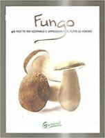 Fungo. 40 ricette per scoprirlo e apprezzarlo in tutte le portate
