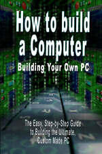 How to build a Computer: Building Your Own PC - The Easy, Step-by-Step Guide to