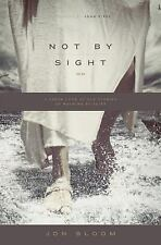 Not by Sight : A Fresh Look at Old Stories of Walking by Faith by Jon Bloom...