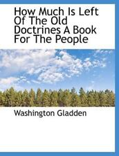 How Much Is Left Of The Old Doctrines A Book For The People: By Washington Gl...