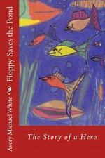 Floppy Saves the Pond : A Hero Fish Story by Avery Michael White (2014,...