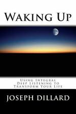 Waking Up : Using Integral Deep Listening to Transform Your Life by Joseph.