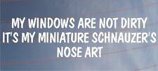 MY WINDOWS ARE NOT DIRTY IT'S MY MINIATURE SCHNAUZER'S NOSE ART Car Dog Sticker