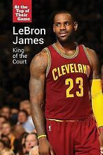 Lebron James: King of the Court (At the Top of Their Game) ( Shuster, Rachel ) U