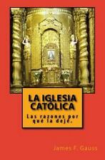 La Iglesia Católica : Las Razones Porque la Dejé. by James Gauss (2014,...