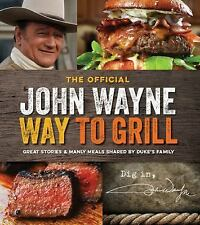 The Official John Wayne Way to Grill: Great Stories & Manly Meals Shared By Duke