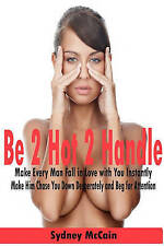 NEW Be 2 Hot 2 Handle: Make Every Man Fall in Love with You Instantly