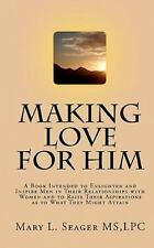 Making Love for Him : A Book Intended to Enlighten and Inspire Men in Their...