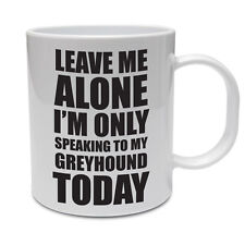 LEAVE ME ALONE I'M ONLY SPEAKING TO MY GREYHOUND TODAY - Dog Themed Ceramic Mug