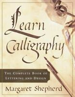 Learn Calligraphy: The Complete Book of Lettering and Design by M Shepherd