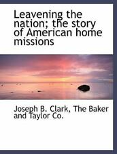 Leavening The Nation; The Story Of American Home Missions: By Joseph B. Clark