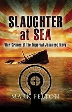 Slaughter at Sea: The Story of Japan's Naval War Crimes by Felton, Mark