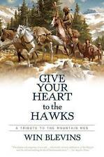 Give Your Heart to the Hawks: A Tribute to the Mountain Men by Winfred Blevins