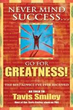 NEW - Never Mind Success - Go For Greatness!: The Best Advice I've Ever Received