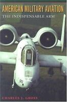 American Military Aviation: The Indispensable Arm (Centennial of Flight Series)