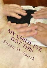 My Child, I've Got This, Paperback by Smith, Susan D., ISBN 1490506969, ISBN-...