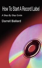 How to Start a Record Label by Darrell Ballard (2004, Paperback)