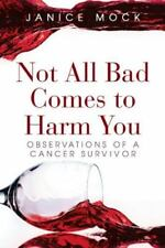 Not All Bad Comes to Harm You: Observations of a Cancer Survivor by Mock, Janic