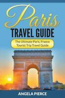 Paris Travel Guide: The Ultimate Paris, France Tourist Trip Travel Guide (Paperb