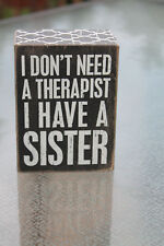 "Primitives by Kathy Wooden Box Sign ""I Don't Need A Therapist I Have Sister"""