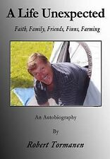 A Life Unexpected: Faith, Family, Friends, Finns, Farming by Tormanen, Robert