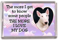 """Bull Terrier (White) Fridge Magnet """"THE MORE I LOVE MY DOG""""  Design by Starprint"""
