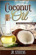 NEW Coconut Oil: Recipes for Healthier Living by J. R. Stevens