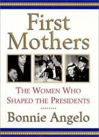 First Mothers: The Women Who Shaped the Presidents by Angelo, Bonnie , Hardcover
